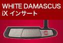 WHITE DAMASCUS iX インサート